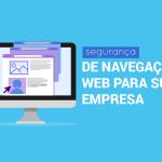 Cinco Dicas De Segurança De Navegação Web Para Sua Empresa
