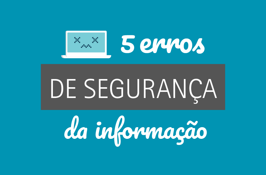 5 erros de segurança da informação