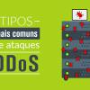 Quais os tipos mais comuns de ataques DDoS e como proteger sua empresa?